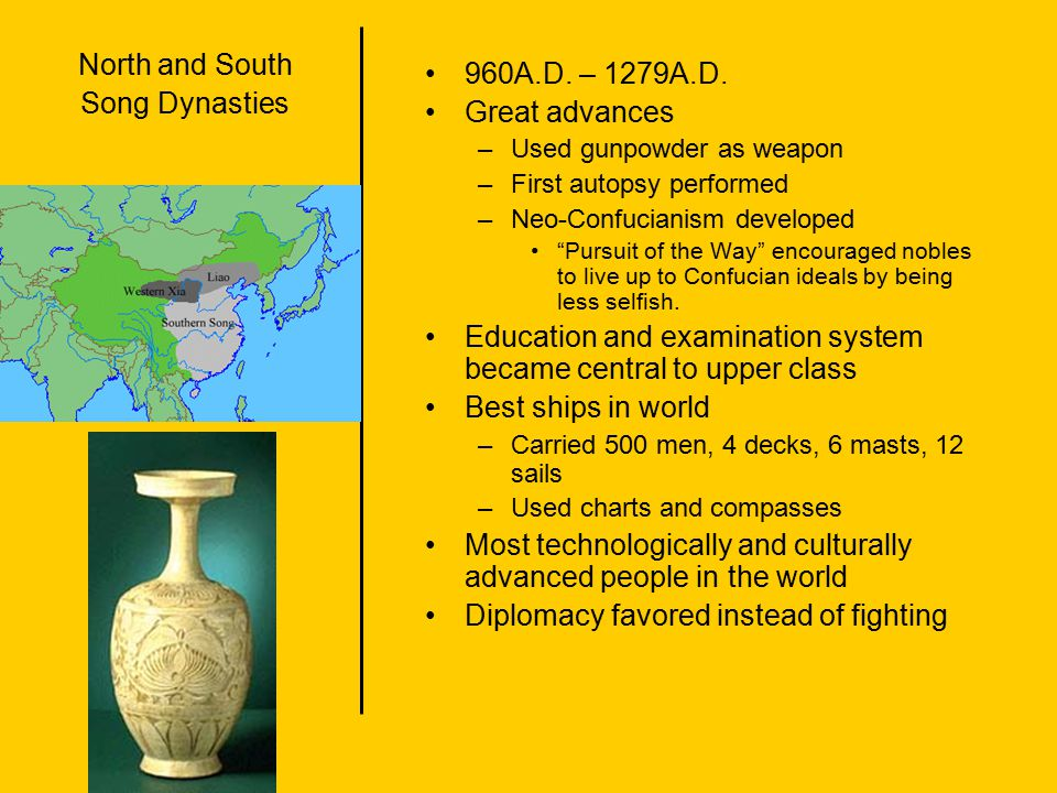 "North and South Song Dynasties 960A.D. – 1279A.D. Great advances –Used gunpowder as weapon –First autopsy performed –Neo-Confucianism developed ""Pursu"