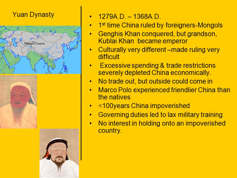 Yuan Dynasty 1279A.D. – 1368A.D. 1 st time China ruled by foreigners-Mongols Genghis Khan conquered, but grandson, Kublai Khan became emperor Cultural