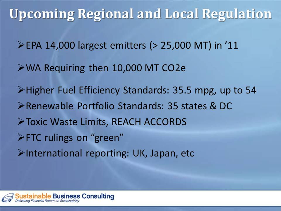 Upcoming Regional and Local Regulation  EPA 14,000 largest emitters (> 25,000 MT) in '11  WA Requiring then 10,000 MT CO2e  Higher Fuel Efficiency Standards: 35.5 mpg, up to 54  Renewable Portfolio Standards: 35 states & DC  Toxic Waste Limits, REACH ACCORDS  FTC rulings on green  International reporting: UK, Japan, etc