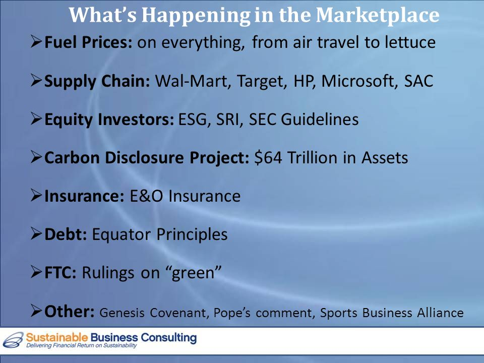 What's Happening in the Marketplace  Fuel Prices: on everything, from air travel to lettuce  Supply Chain: Wal-Mart, Target, HP, Microsoft, SAC  Equity Investors: ESG, SRI, SEC Guidelines  Carbon Disclosure Project: $64 Trillion in Assets  Insurance: E&O Insurance  Debt: Equator Principles  FTC: Rulings on green  Other: Genesis Covenant, Pope's comment, Sports Business Alliance