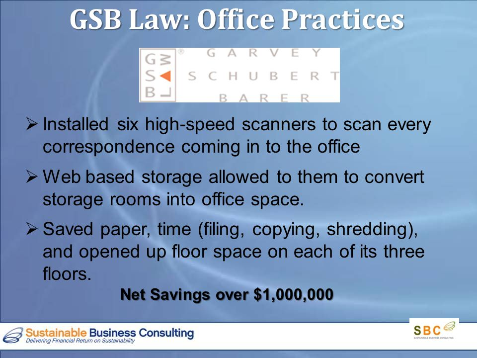 GSB Law: Office Practices  Installed six high-speed scanners to scan every correspondence coming in to the office  Web based storage allowed to them to convert storage rooms into office space.