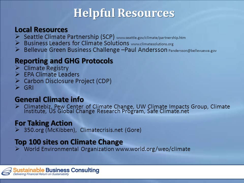 Local Resources  Seattle Climate Partnership (SCP) www.seattle.gov/climate/partnership.htm  Business Leaders for Climate Solutions www.climatesolutions.org  Bellevue Green Business Challenge –Paul Andersson Pandersson@bellevuewa.gov Reporting and GHG Protocols  Climate Registry  EPA Climate Leaders  Carbon Disclosure Project (CDP)  GRI General Climate info  Climatebiz, Pew Center of Climate Change, UW Climate Impacts Group, Climate Institute, US Global Change Research Program, Safe Climate.net For Taking Action  350.org (McKibben), Climatecrisis.net (Gore) Top 100 sites on Climate Change  World Environmental Organization www.world.org/weo/climate Helpful Resources