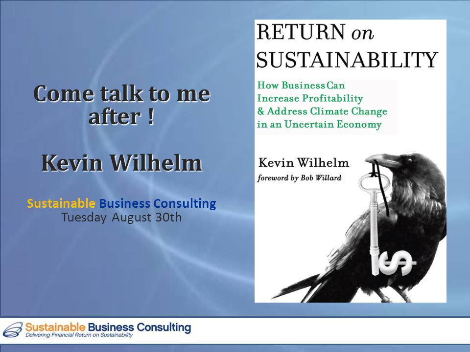 Come talk to me after ! Kevin Wilhelm Sustainable Business Consulting Tuesday August 30th
