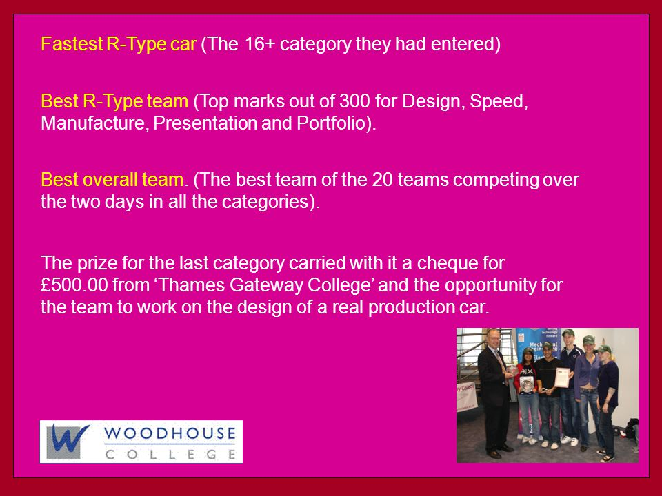 Fastest R-Type car (The 16+ category they had entered) Best R-Type team (Top marks out of 300 for Design, Speed, Manufacture, Presentation and Portfolio).