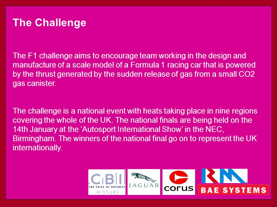 The Challenge The F1 challenge aims to encourage team working in the design and manufacture of a scale model of a Formula 1 racing car that is powered by the thrust generated by the sudden release of gas from a small CO2 gas canister.