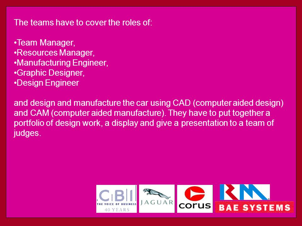 The teams have to cover the roles of: Team Manager, Resources Manager, Manufacturing Engineer, Graphic Designer, Design Engineer and design and manufacture the car using CAD (computer aided design) and CAM (computer aided manufacture).