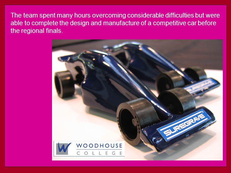 The team spent many hours overcoming considerable difficulties but were able to complete the design and manufacture of a competitive car before the regional finals.