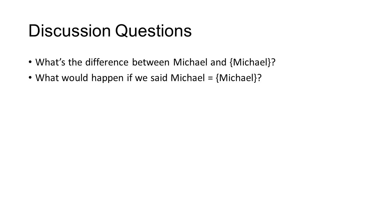 Discussion Questions What's the difference between Michael and {Michael}.