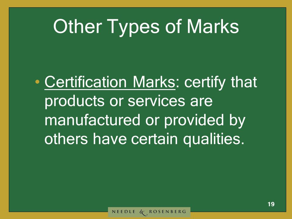 18 Other Types of Marks Collective Marks: used by members of a group or organization to identify the goods they produce or services they render.