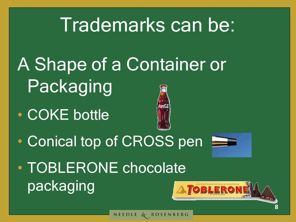 8 Trademarks can be: A Shape of a Container or Packaging COKE bottle Conical top of CROSS pen TOBLERONE chocolate packaging