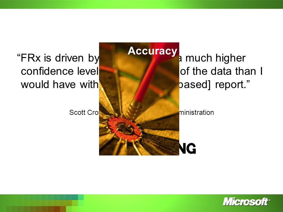 FRx is driven by logic so I have a much higher confidence level in the accuracy of the data than I would have with [a spreadsheet-based] report. Scott Cross, VP of Finance and Administration Accuracy