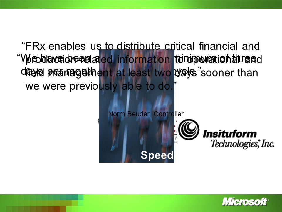 We have been able to shave a minimum of three days per month off our closing cycle. Ray Peurifoy Speed FRx enables us to distribute critical financial and production-related information to operational and field management at least two days sooner than we were previously able to do. Norm Beuder, Controller