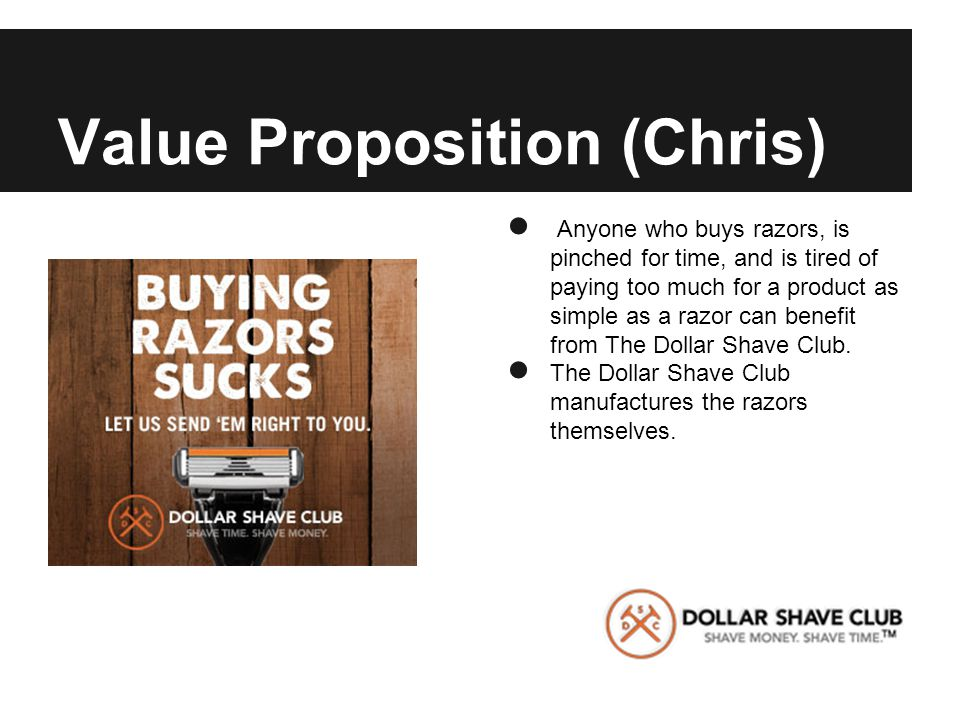 Value Proposition (Chris) ● Anyone who buys razors, is pinched for time, and is tired of paying too much for a product as simple as a razor can benefit from The Dollar Shave Club.