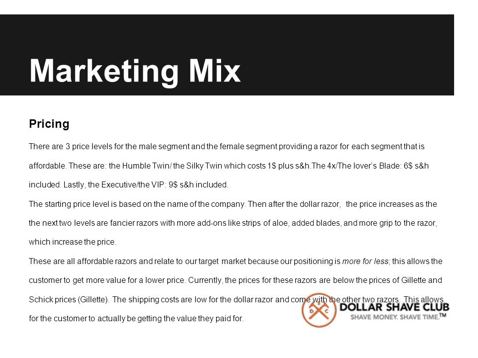 Marketing Mix Pricing There are 3 price levels for the male segment and the female segment providing a razor for each segment that is affordable. Thes