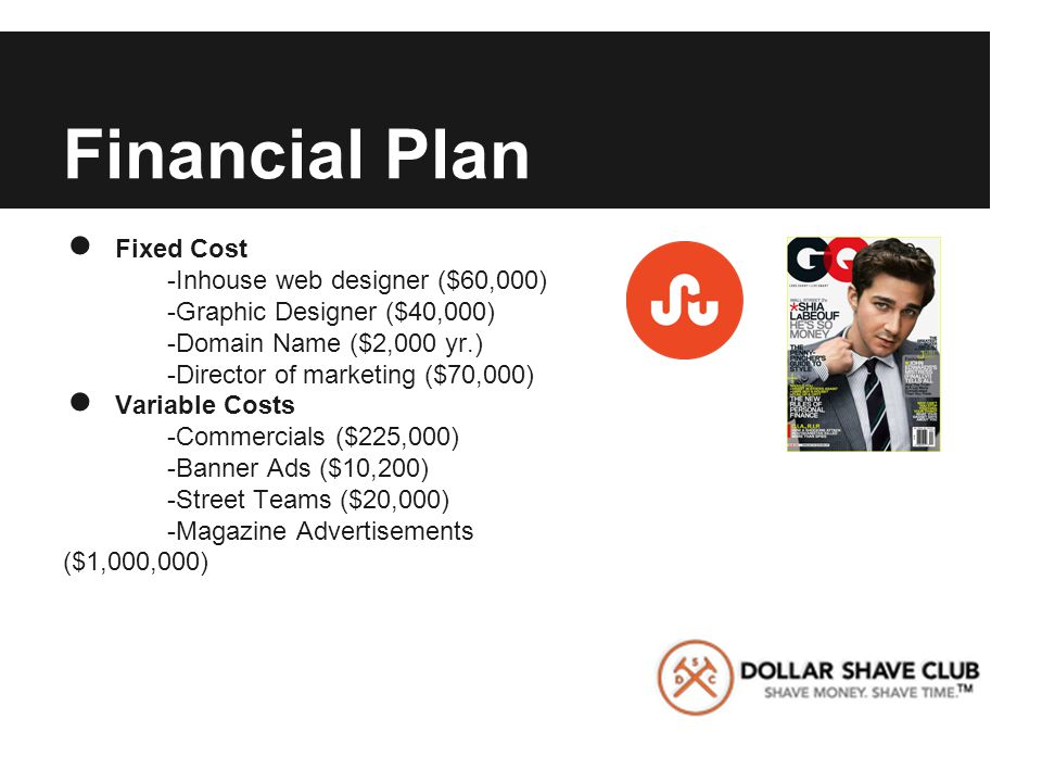 Financial Plan ● Fixed Cost -Inhouse web designer ($60,000) -Graphic Designer ($40,000) -Domain Name ($2,000 yr.) -Director of marketing ($70,000) ● Variable Costs -Commercials ($225,000) -Banner Ads ($10,200) -Street Teams ($20,000) -Magazine Advertisements ($1,000,000)