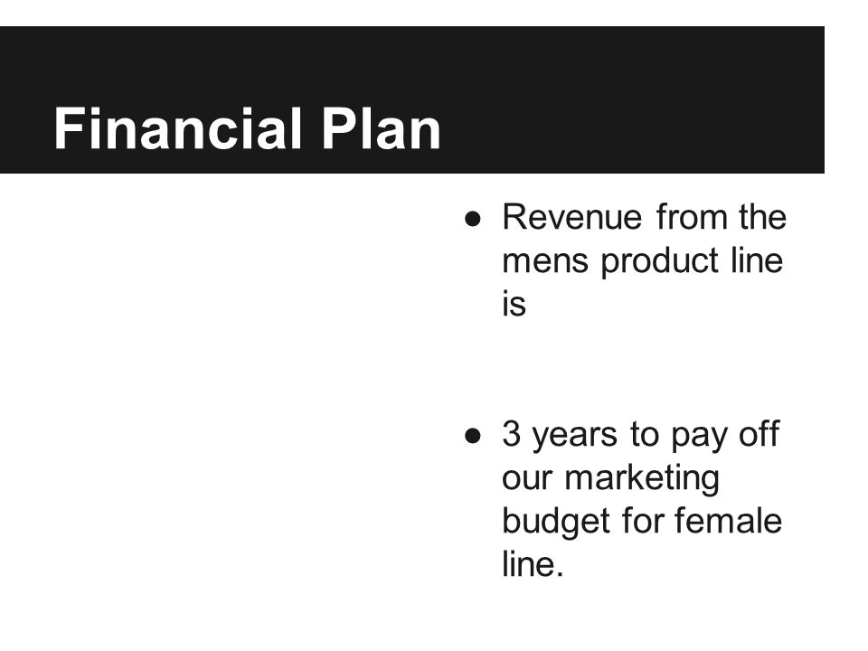 Financial Plan ●Revenue from the mens product line is ●3 years to pay off our marketing budget for female line.