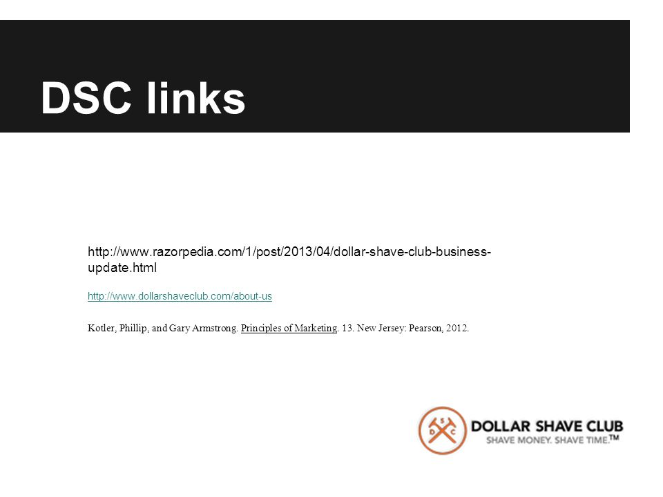 DSC links http://www.razorpedia.com/1/post/2013/04/dollar-shave-club-business- update.html http://www.dollarshaveclub.com/about-us Kotler, Phillip, and Gary Armstrong.