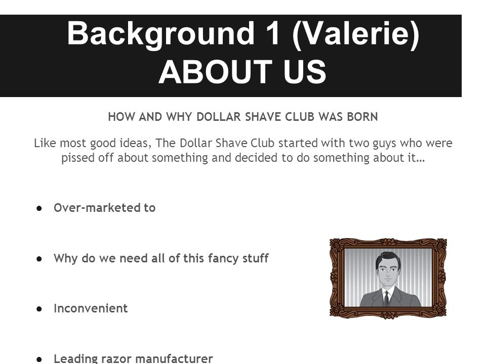 Background 1 (Valerie) ABOUT US HOW AND WHY DOLLAR SHAVE CLUB WAS BORN Like most good ideas, The Dollar Shave Club started with two guys who were pissed off about something and decided to do something about it… ● Over-marketed to ● Why do we need all of this fancy stuff ● Inconvenient ● Leading razor manufacturer