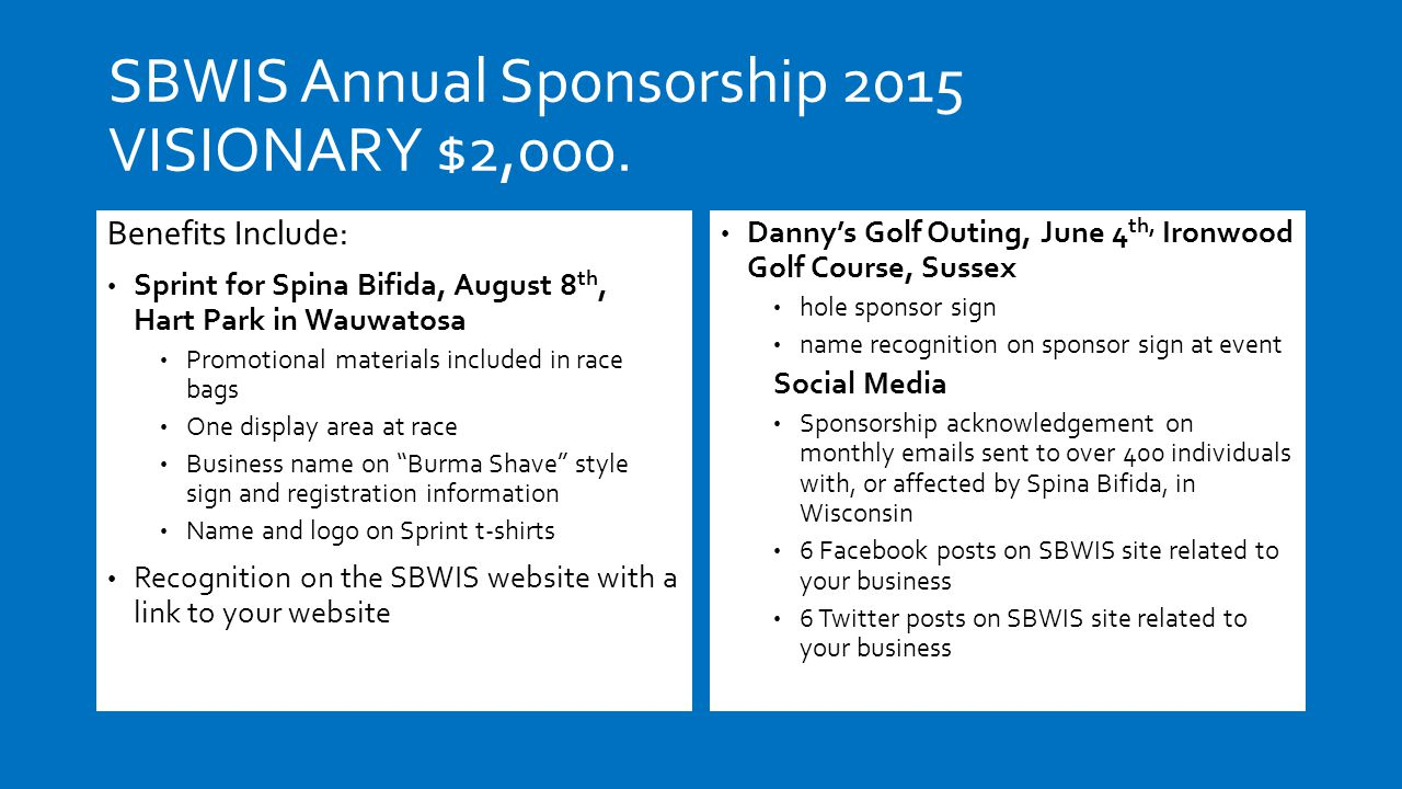 SBWIS Annual Sponsorship 2015 VISIONARY $2,000. Benefits Include: Sprint for Spina Bifida, August 8 th, Hart Park in Wauwatosa Promotional materials i