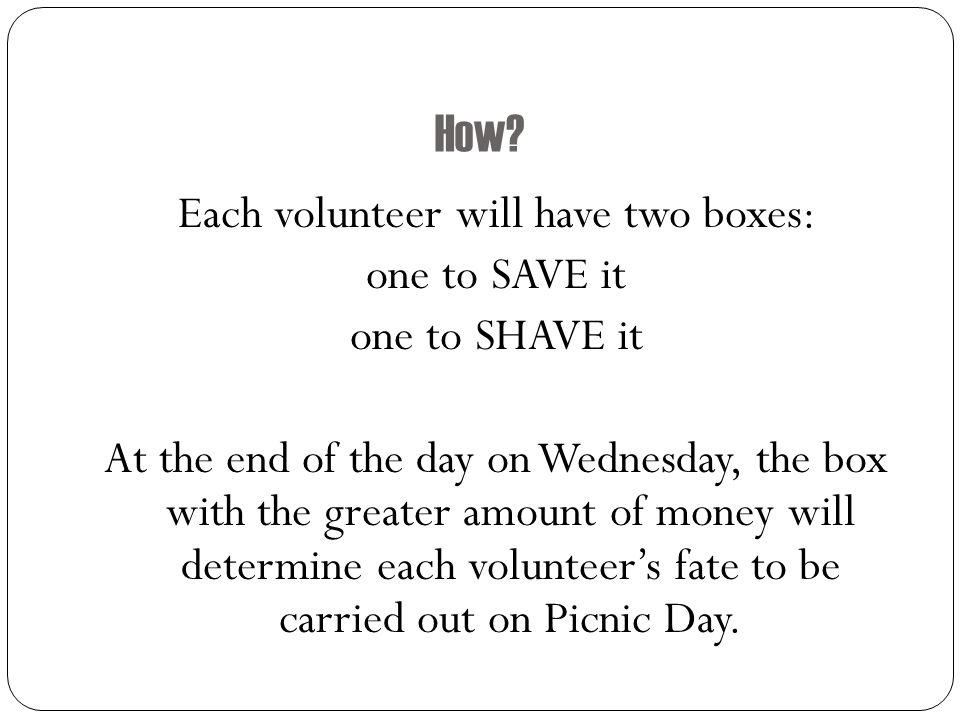 How? Each volunteer will have two boxes: one to SAVE it one to SHAVE it At the end of the day on Wednesday, the box with the greater amount of money w