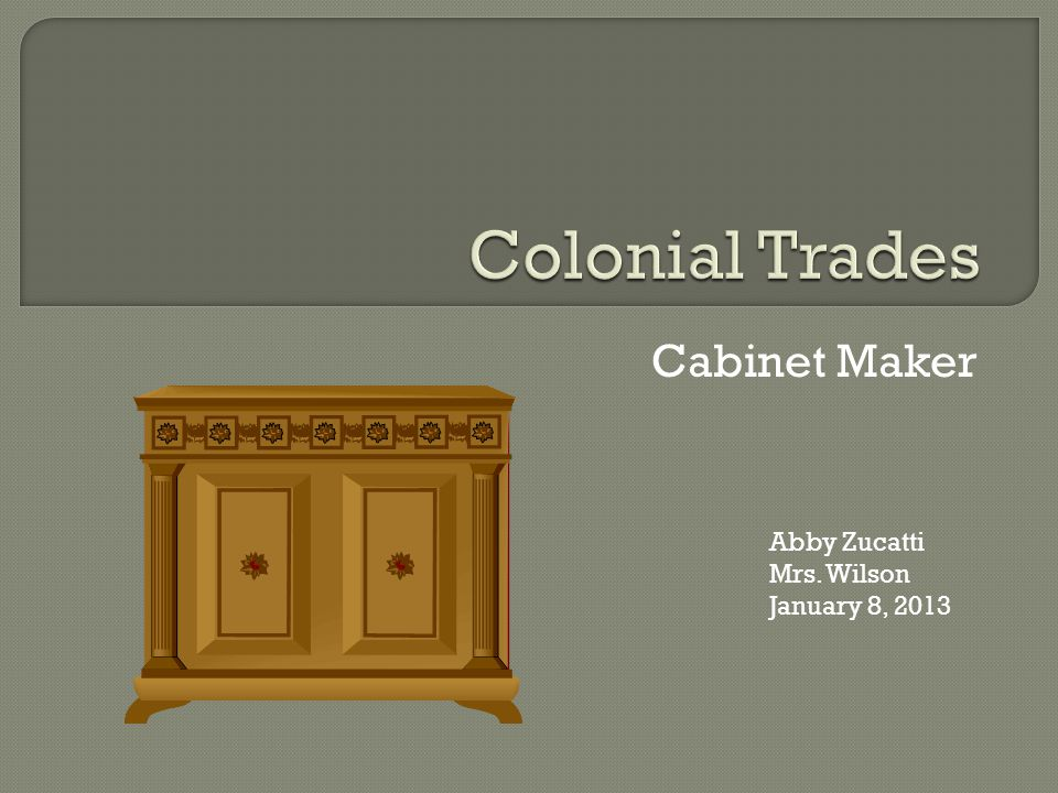 Cabinet Maker Abby Zucatti Mrs. Wilson January 8, 2013