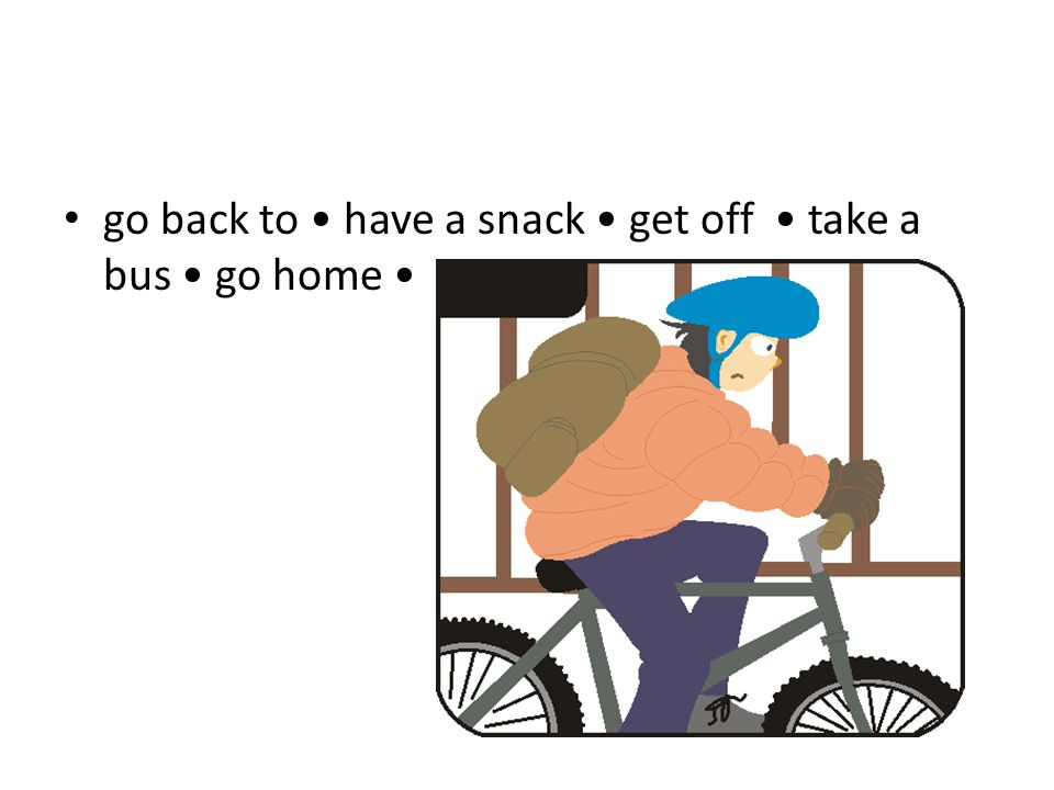 go back to have a snack get off take a bus go home