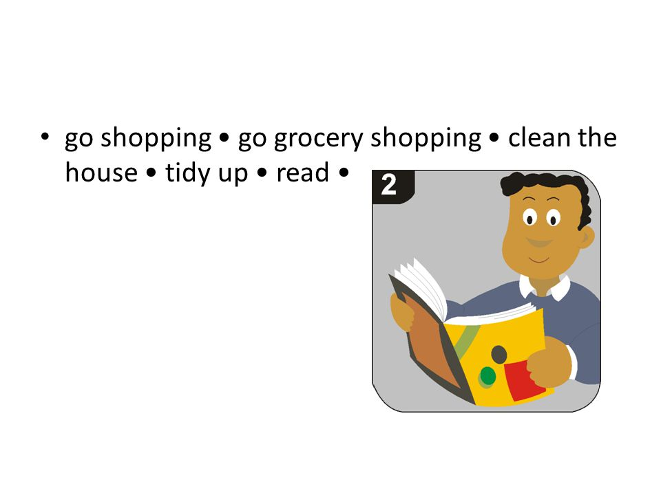 go shopping go grocery shopping clean the house tidy up read