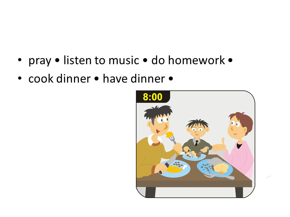 pray listen to music do homework cook dinner have dinner