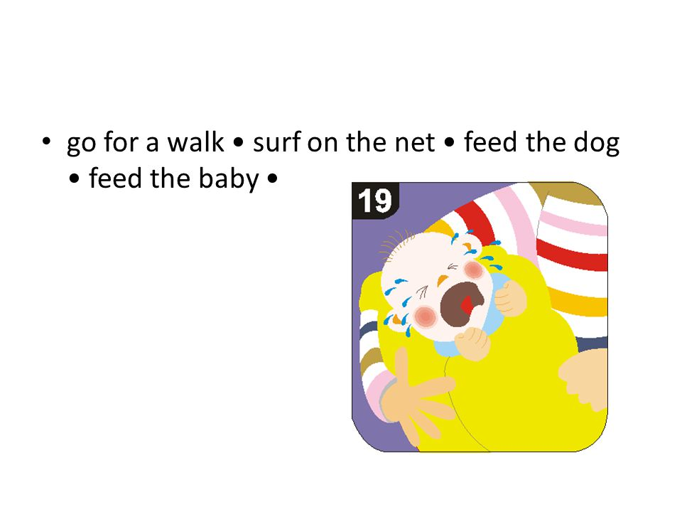 go for a walk surf on the net feed the dog feed the baby