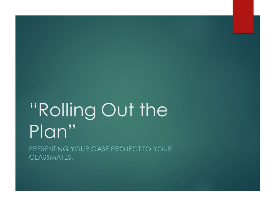 """Rolling Out the Plan"" PRESENTING YOUR CASE PROJECT TO YOUR CLASSMATES."