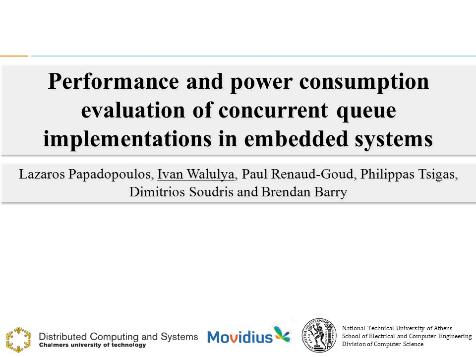 Performance and power consumption evaluation of concurrent queue implementations 1 Performance and power consumption evaluation of concurrent queue implementations in embedded systems Lazaros Papadopoulos, Ivan Walulya, Paul Renaud-Goud, Philippas Tsigas, Dimitrios Soudris and Brendan Barry Lazaros Papadopoulos, Ivan Walulya, Paul Renaud-Goud, Philippas Tsigas, Dimitrios Soudris and Brendan Barry National Technical University of Athens School of Electrical and Computer Engineering Division of Computer Science