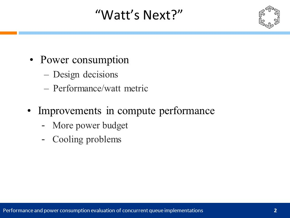 Performance and power consumption evaluation of concurrent queue implementations 2 Watt's Next http://bit.ly/t6zo2j Power consumption –Design decisions –Performance/watt metric Improvements in compute performance -More power budget -Cooling problems
