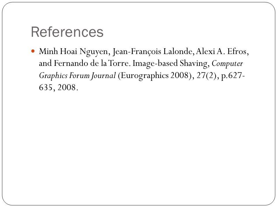 References Minh Hoai Nguyen, Jean-François Lalonde, Alexi A. Efros, and Fernando de la Torre. Image-based Shaving, Computer Graphics Forum Journal (Eu