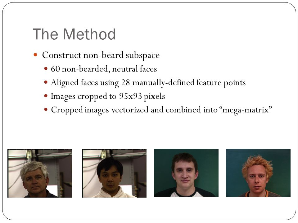 The Method Construct non-beard subspace 60 non-bearded, neutral faces Aligned faces using 28 manually-defined feature points Images cropped to 95x93 pixels Cropped images vectorized and combined into mega-matrix