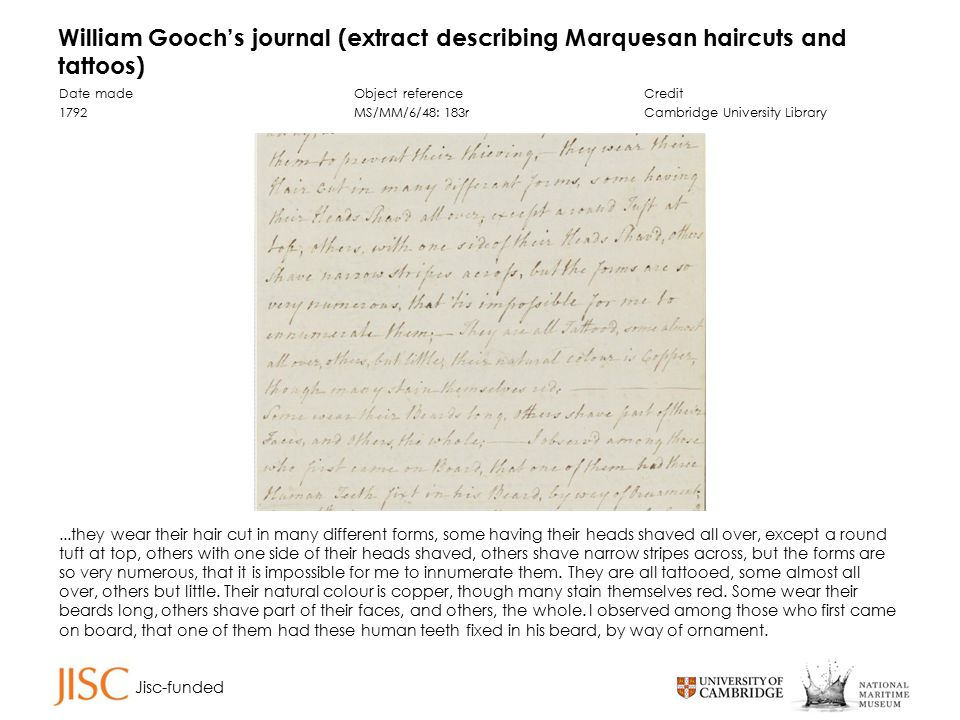 Jisc-funded William Gooch's journal (extract describing Marquesan haircuts and tattoos) Date made 1792 Object reference MS/MM/6/48: 183r Credit Cambridge University Library...they wear their hair cut in many different forms, some having their heads shaved all over, except a round tuft at top, others with one side of their heads shaved, others shave narrow stripes across, but the forms are so very numerous, that it is impossible for me to innumerate them.