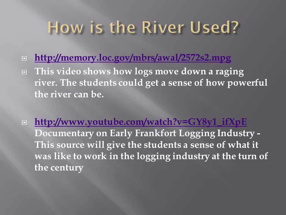  http://memory.loc.gov/mbrs/awal/2572s2.mpg http://memory.loc.gov/mbrs/awal/2572s2.mpg  This video shows how logs move down a raging river.