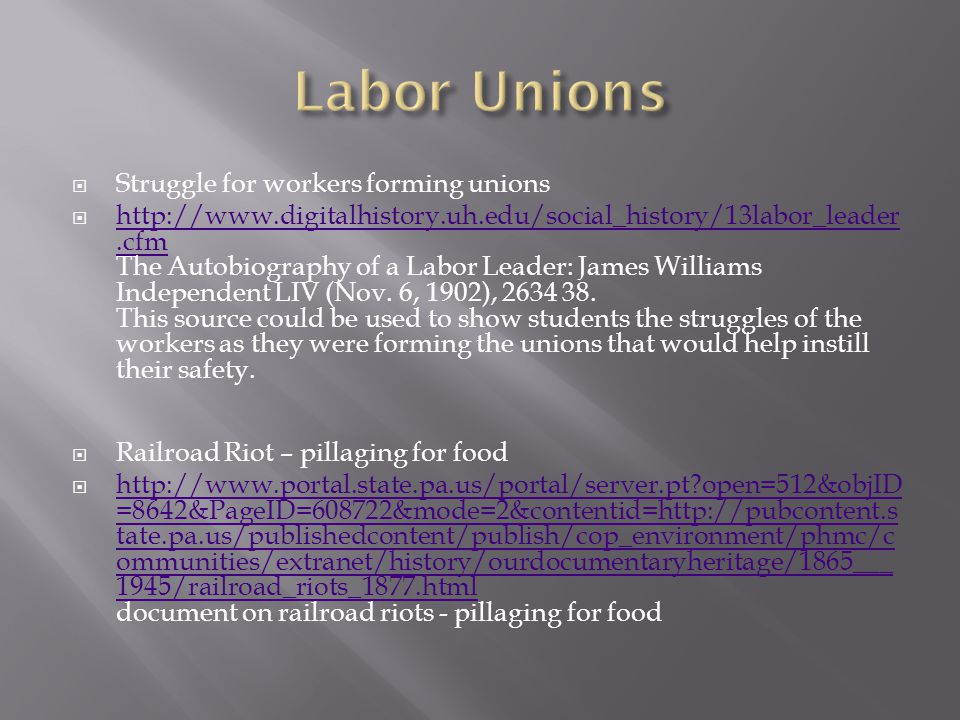  Struggle for workers forming unions  http://www.digitalhistory.uh.edu/social_history/13labor_leader.cfm The Autobiography of a Labor Leader: James Williams Independent LIV (Nov.