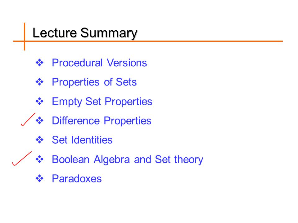 Lecture Summary  Procedural Versions  Properties of Sets  Empty Set Properties  Difference Properties  Set Identities  Boolean Algebra and Set theory  Paradoxes