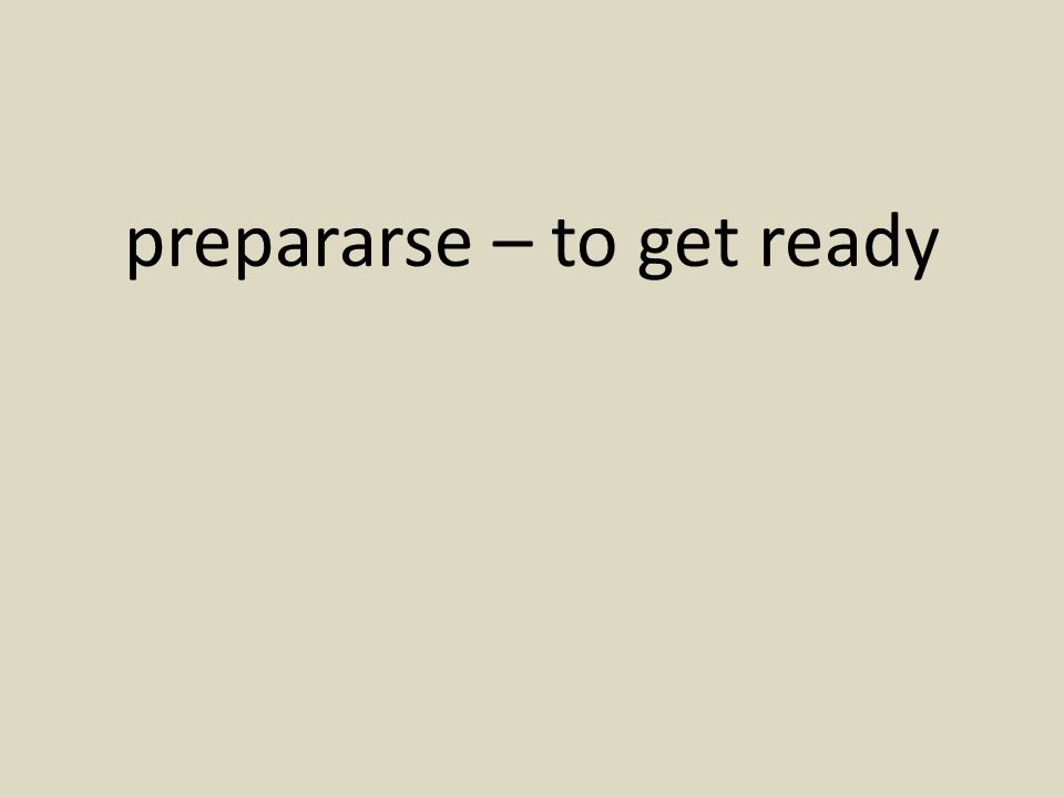 prepararse – to get ready