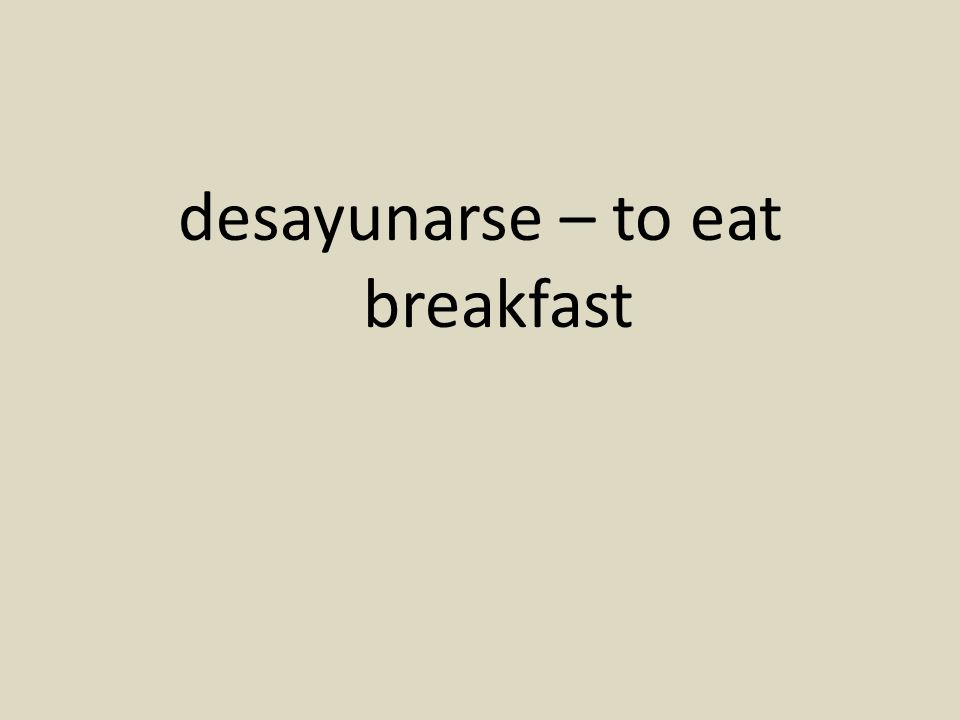 desayunarse – to eat breakfast