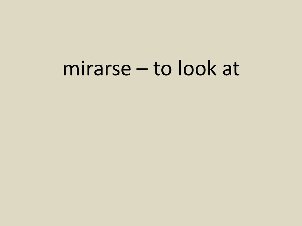 mirarse – to look at