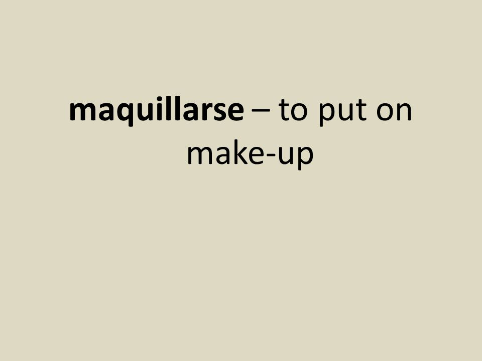 maquillarse – to put on make-up