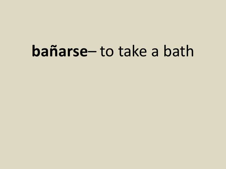 bañarse– to take a bath