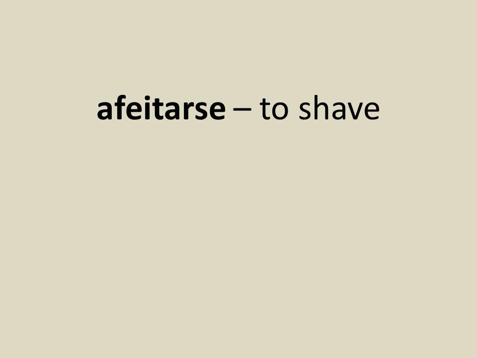 afeitarse – to shave