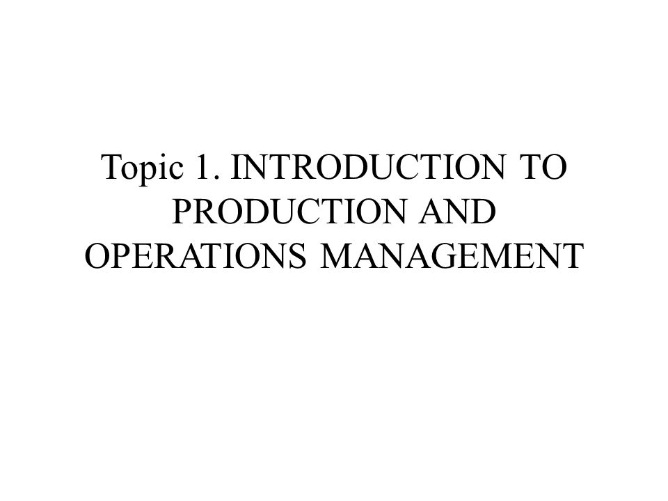 Topic 1. INTRODUCTION TO PRODUCTION AND OPERATIONS MANAGEMENT