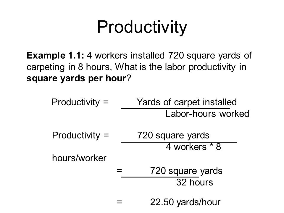 Productivity Example 1.1: 4 workers installed 720 square yards of carpeting in 8 hours, What is the labor productivity in square yards per hour? Produ