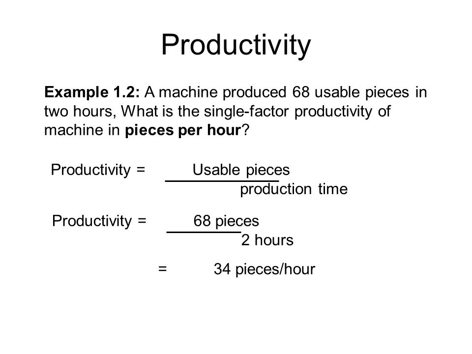 Productivity Example 1.2: A machine produced 68 usable pieces in two hours, What is the single-factor productivity of machine in pieces per hour? =34