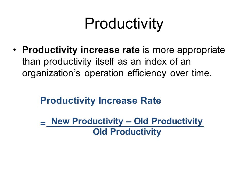 Productivity Productivity increase rate is more appropriate than productivity itself as an index of an organization's operation efficiency over time.
