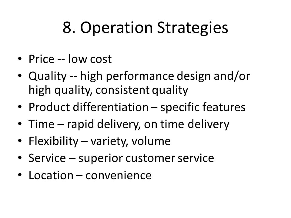 8. Operation Strategies Price -- low cost Quality -- high performance design and/or high quality, consistent quality Product differentiation – specifi