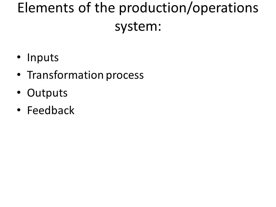 Elements of the production/operations system: Inputs Transformation process Outputs Feedback